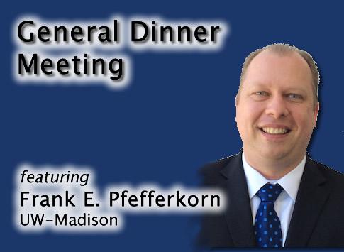 General Dinner Meeting featuring Frank E. Pfefferkorn (UW-Madison)