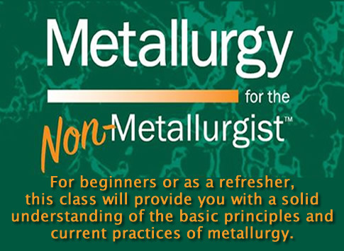 Metallurgy for the Non-Metallurgist: For beginners or as a refersher, this class will provide you will a solid understanding of the basic principles and current practices of metallurgy.